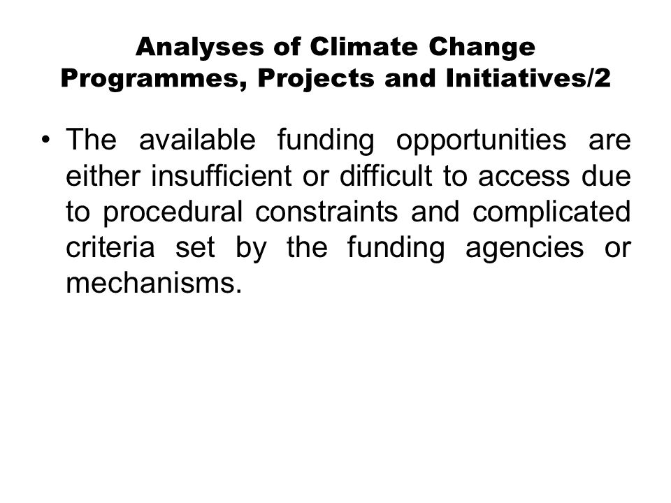 Analyses of Climate Change Programmes, Projects and Initiatives/2 The available funding opportunities are either insufficient or difficult to access due to procedural constraints and complicated criteria set by the funding agencies or mechanisms.
