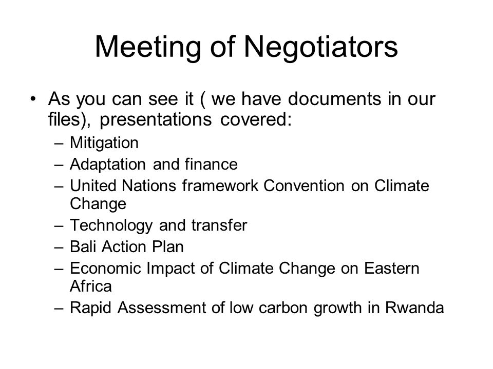 Meeting of Negotiators As you can see it ( we have documents in our files), presentations covered: –Mitigation –Adaptation and finance –United Nations framework Convention on Climate Change –Technology and transfer –Bali Action Plan –Economic Impact of Climate Change on Eastern Africa –Rapid Assessment of low carbon growth in Rwanda