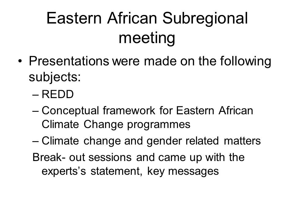 Eastern African Subregional meeting Presentations were made on the following subjects: –REDD –Conceptual framework for Eastern African Climate Change programmes –Climate change and gender related matters Break- out sessions and came up with the expertss statement, key messages