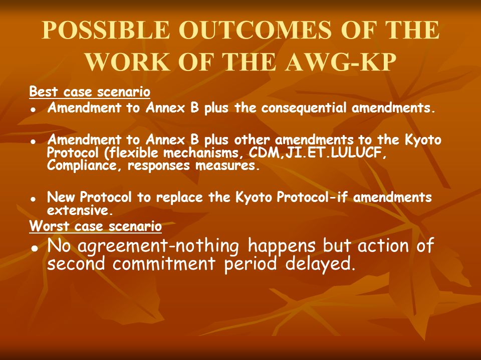 POSSIBLE OUTCOMES OF THE WORK OF THE AWG-KP Best case scenario Amendment to Annex B plus the consequential amendments.