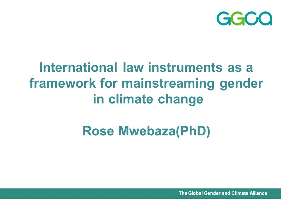 International Union for Conservation of Nature - Office of the Senior Gender AdviserThe Global Gender and Climate Alliance International law instruments as a framework for mainstreaming gender in climate change Rose Mwebaza(PhD)