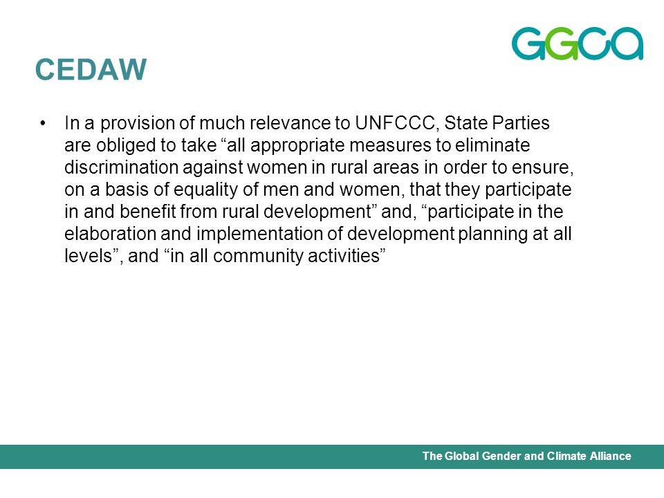 International Union for Conservation of Nature - Office of the Senior Gender AdviserThe Global Gender and Climate Alliance In a provision of much relevance to UNFCCC, State Parties are obliged to take all appropriate measures to eliminate discrimination against women in rural areas in order to ensure, on a basis of equality of men and women, that they participate in and benefit from rural development and, participate in the elaboration and implementation of development planning at all levels, and in all community activities CEDAW
