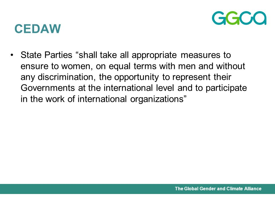 International Union for Conservation of Nature - Office of the Senior Gender AdviserThe Global Gender and Climate Alliance State Parties shall take all appropriate measures to ensure to women, on equal terms with men and without any discrimination, the opportunity to represent their Governments at the international level and to participate in the work of international organizations CEDAW