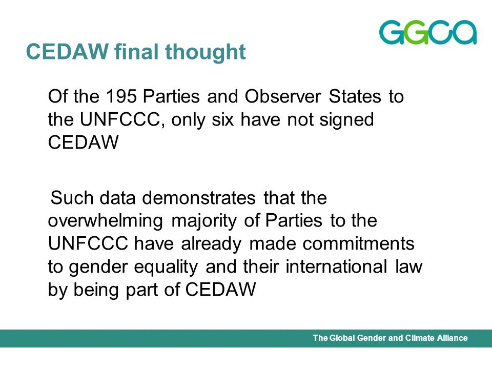 International Union for Conservation of Nature - Office of the Senior Gender AdviserThe Global Gender and Climate Alliance Of the 195 Parties and Observer States to the UNFCCC, only six have not signed CEDAW Such data demonstrates that the overwhelming majority of Parties to the UNFCCC have already made commitments to gender equality and their international law by being part of CEDAW CEDAW final thought