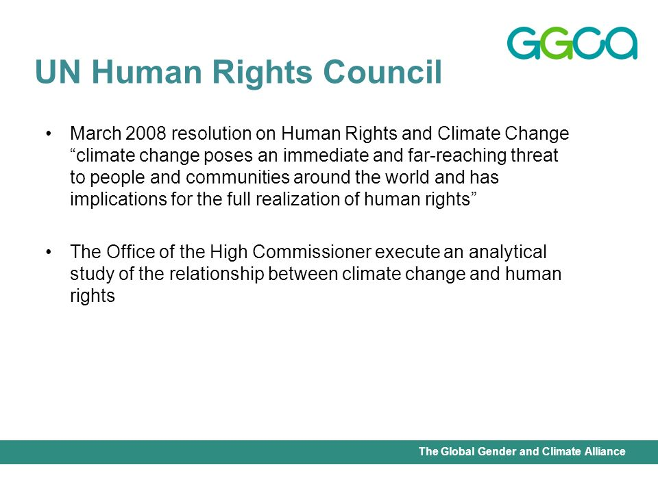 International Union for Conservation of Nature - Office of the Senior Gender AdviserThe Global Gender and Climate Alliance March 2008 resolution on Human Rights and Climate Change climate change poses an immediate and far-reaching threat to people and communities around the world and has implications for the full realization of human rights The Office of the High Commissioner execute an analytical study of the relationship between climate change and human rights UN Human Rights Council