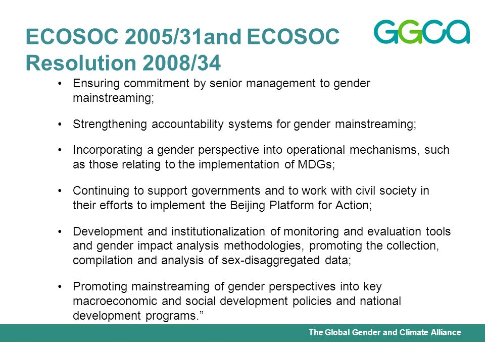 International Union for Conservation of Nature - Office of the Senior Gender AdviserThe Global Gender and Climate Alliance Ensuring commitment by senior management to gender mainstreaming; Strengthening accountability systems for gender mainstreaming; Incorporating a gender perspective into operational mechanisms, such as those relating to the implementation of MDGs; Continuing to support governments and to work with civil society in their efforts to implement the Beijing Platform for Action; Development and institutionalization of monitoring and evaluation tools and gender impact analysis methodologies, promoting the collection, compilation and analysis of sex-disaggregated data; Promoting mainstreaming of gender perspectives into key macroeconomic and social development policies and national development programs.