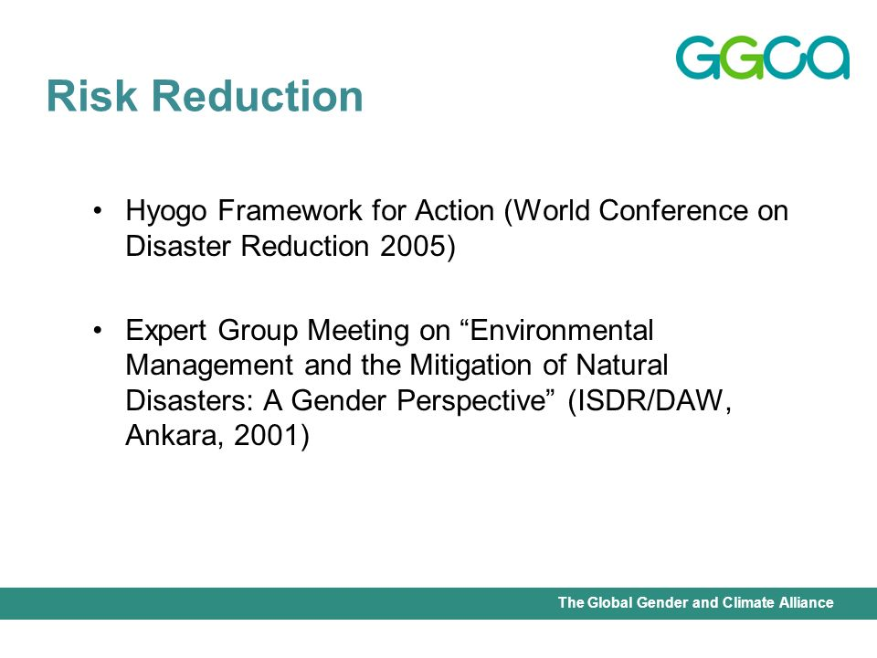 International Union for Conservation of Nature - Office of the Senior Gender AdviserThe Global Gender and Climate Alliance Hyogo Framework for Action (World Conference on Disaster Reduction 2005) Expert Group Meeting on Environmental Management and the Mitigation of Natural Disasters: A Gender Perspective (ISDR/DAW, Ankara, 2001) Risk Reduction