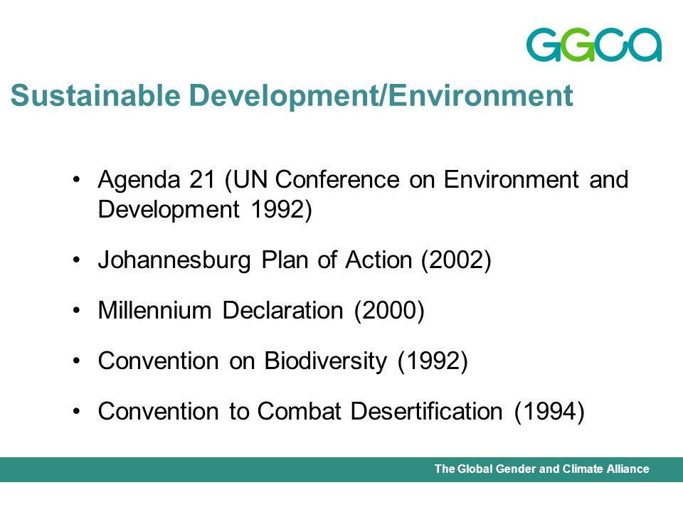 International Union for Conservation of Nature - Office of the Senior Gender AdviserThe Global Gender and Climate Alliance Agenda 21 (UN Conference on Environment and Development 1992) Johannesburg Plan of Action (2002) Millennium Declaration (2000) Convention on Biodiversity (1992) Convention to Combat Desertification (1994) Sustainable Development/Environment