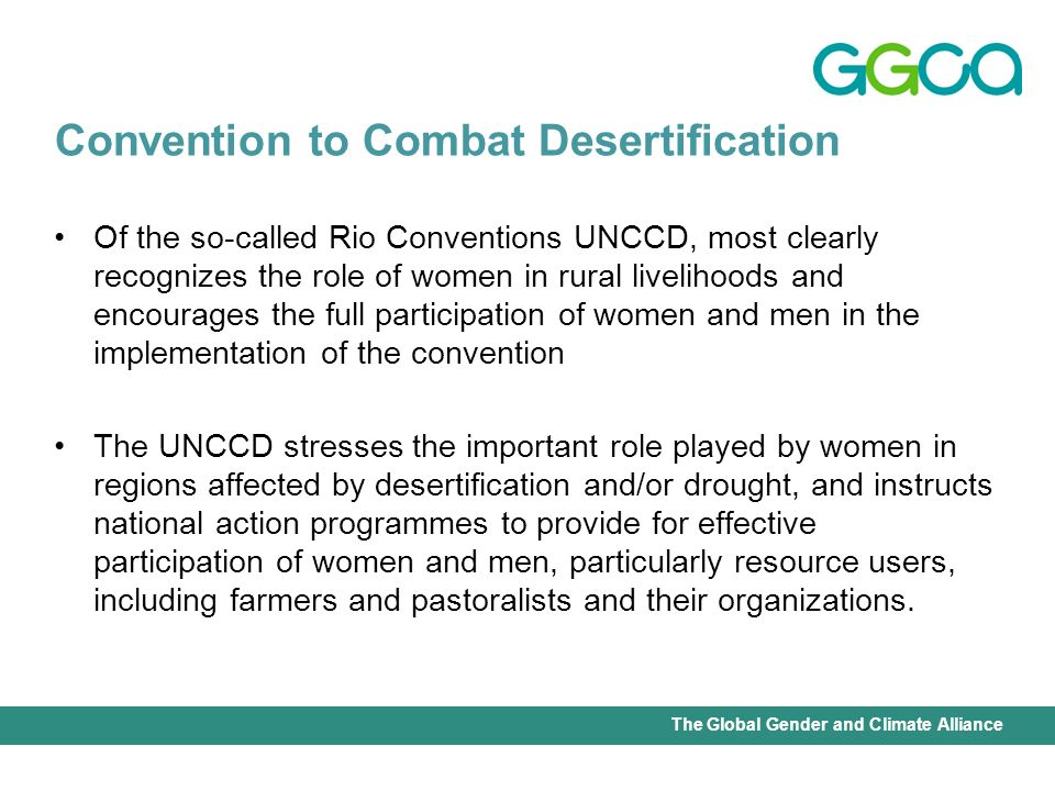International Union for Conservation of Nature - Office of the Senior Gender AdviserThe Global Gender and Climate Alliance Of the so-called Rio Conventions UNCCD, most clearly recognizes the role of women in rural livelihoods and encourages the full participation of women and men in the implementation of the convention The UNCCD stresses the important role played by women in regions affected by desertification and/or drought, and instructs national action programmes to provide for effective participation of women and men, particularly resource users, including farmers and pastoralists and their organizations.