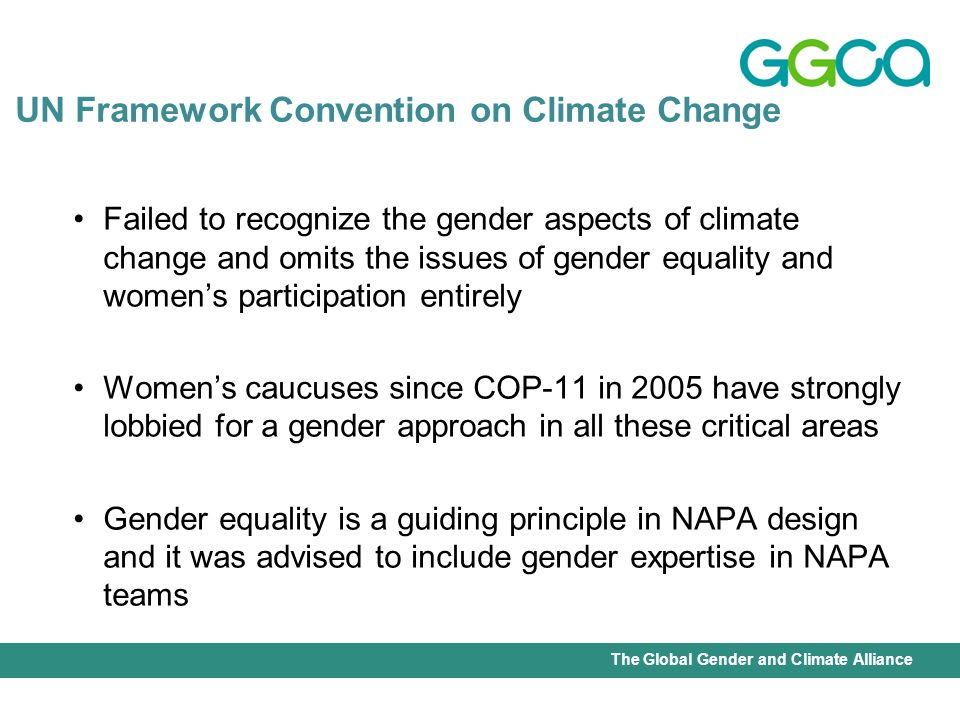 International Union for Conservation of Nature - Office of the Senior Gender AdviserThe Global Gender and Climate Alliance Failed to recognize the gender aspects of climate change and omits the issues of gender equality and womens participation entirely Womens caucuses since COP-11 in 2005 have strongly lobbied for a gender approach in all these critical areas Gender equality is a guiding principle in NAPA design and it was advised to include gender expertise in NAPA teams UN Framework Convention on Climate Change