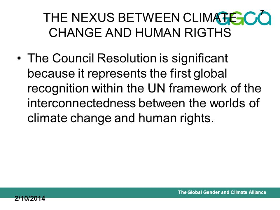 International Union for Conservation of Nature - Office of the Senior Gender AdviserThe Global Gender and Climate Alliance THE NEXUS BETWEEN CLIMATE CHANGE AND HUMAN RIGTHS The Council Resolution is significant because it represents the first global recognition within the UN framework of the interconnectedness between the worlds of climate change and human rights.