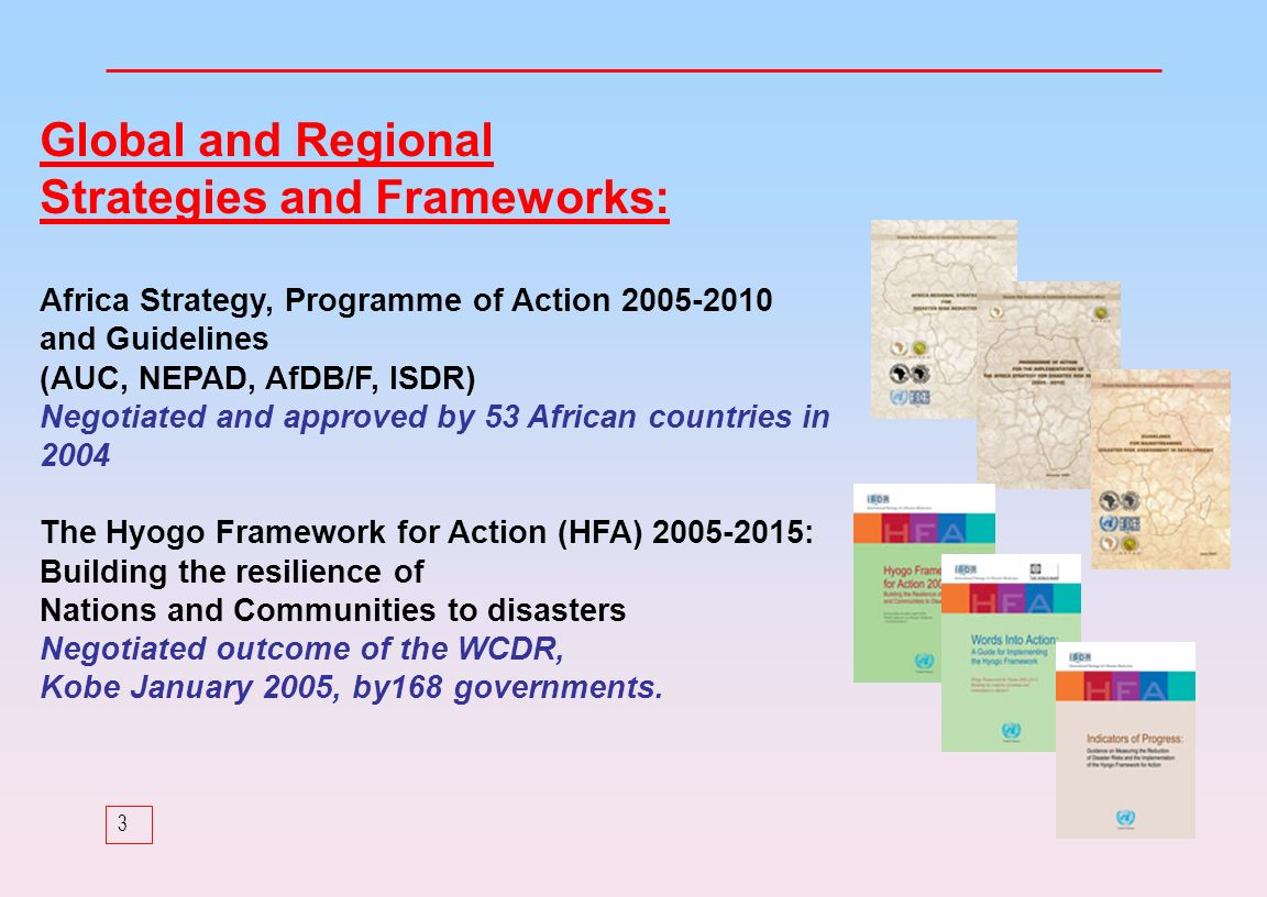 3 Global and Regional Strategies and Frameworks: Africa Strategy, Programme of Action and Guidelines (AUC, NEPAD, AfDB/F, ISDR) Negotiated and approved by 53 African countries in 2004 The Hyogo Framework for Action (HFA) : Building the resilience of Nations and Communities to disasters Negotiated outcome of the WCDR, Kobe January 2005, by168 governments.