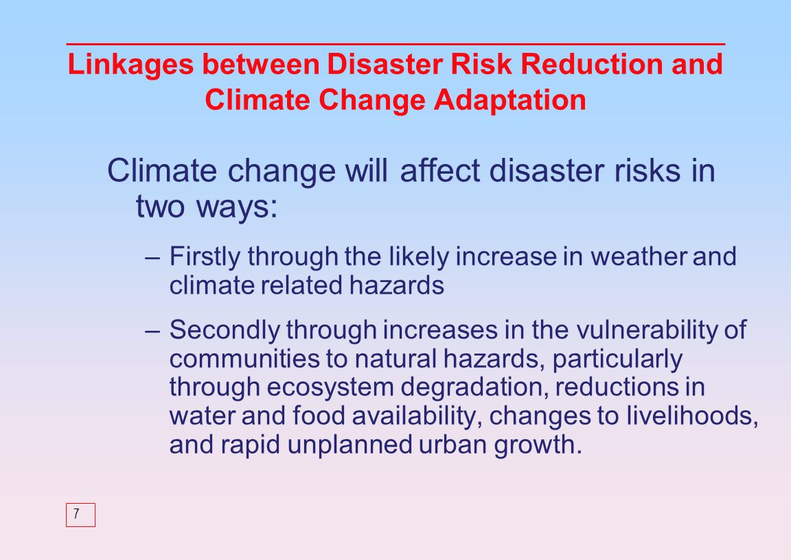 7 Climate change will affect disaster risks in two ways: –Firstly through the likely increase in weather and climate related hazards –Secondly through increases in the vulnerability of communities to natural hazards, particularly through ecosystem degradation, reductions in water and food availability, changes to livelihoods, and rapid unplanned urban growth.