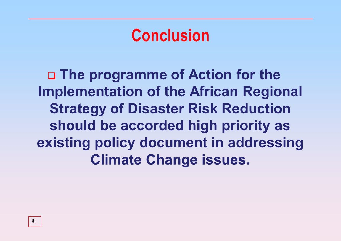 8 The programme of Action for the Implementation of the African Regional Strategy of Disaster Risk Reduction should be accorded high priority as existing policy document in addressing Climate Change issues.