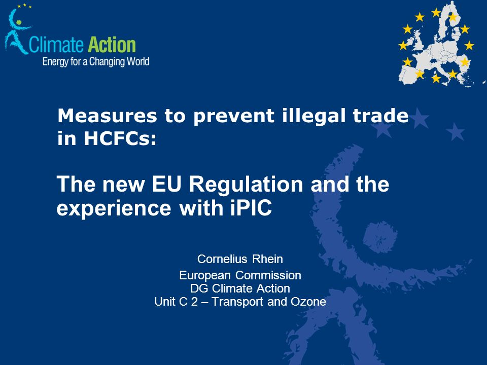 Measures to prevent illegal trade in HCFCs: The new EU Regulation and the experience with iPIC Cornelius Rhein European Commission DG Climate Action Unit C 2 – Transport and Ozone