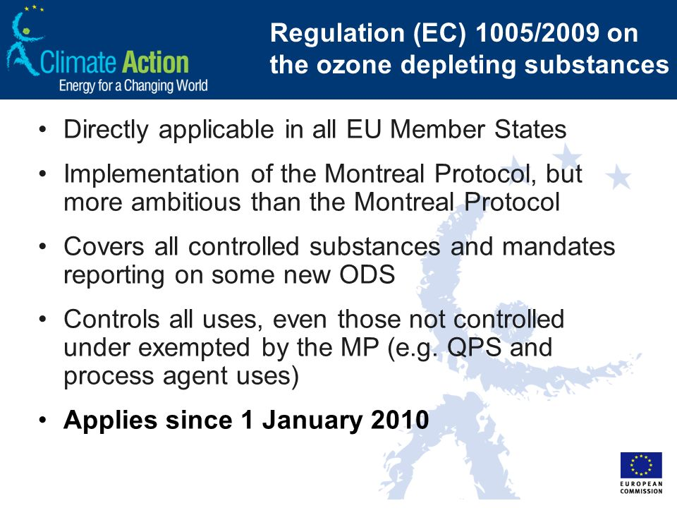 Regulation (EC) 1005/2009 on the ozone depleting substances Directly applicable in all EU Member States Implementation of the Montreal Protocol, but more ambitious than the Montreal Protocol Covers all controlled substances and mandates reporting on some new ODS Controls all uses, even those not controlled under exempted by the MP (e.g.