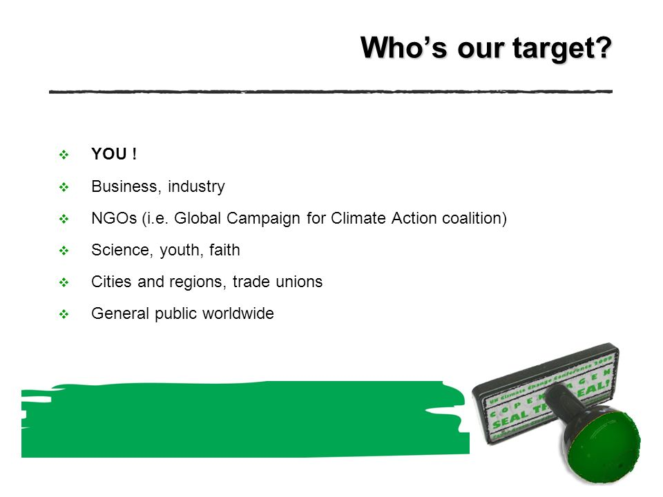 Whos our target. YOU . Business, industry NGOs (i.e.