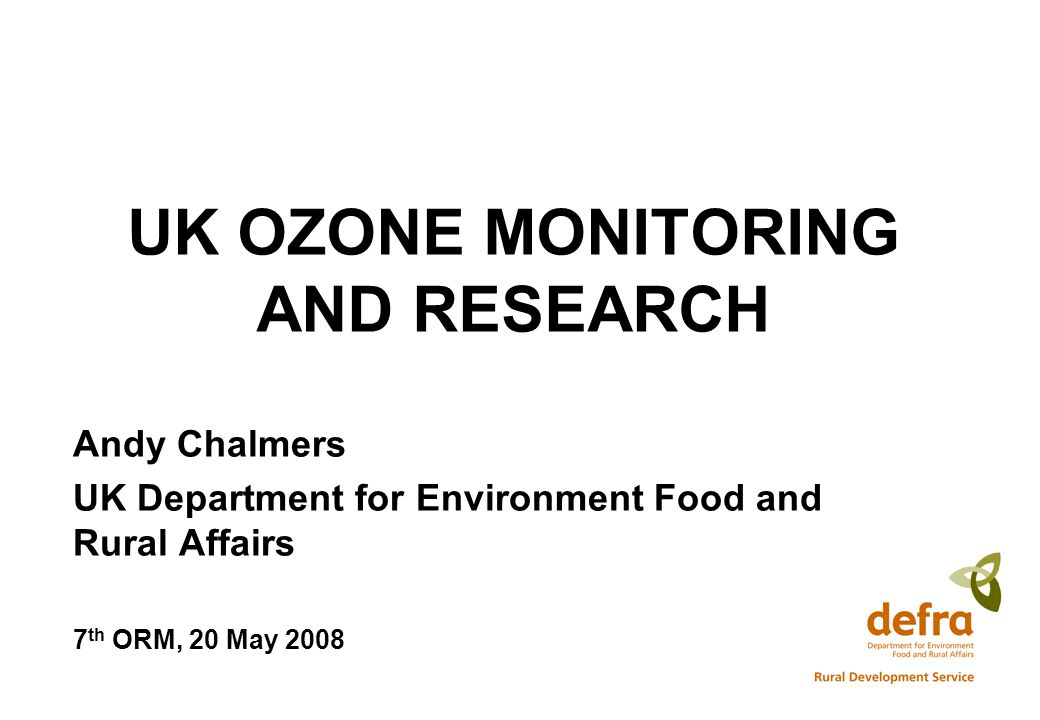 UK OZONE MONITORING AND RESEARCH Andy Chalmers UK Department for Environment Food and Rural Affairs 7 th ORM, 20 May 2008