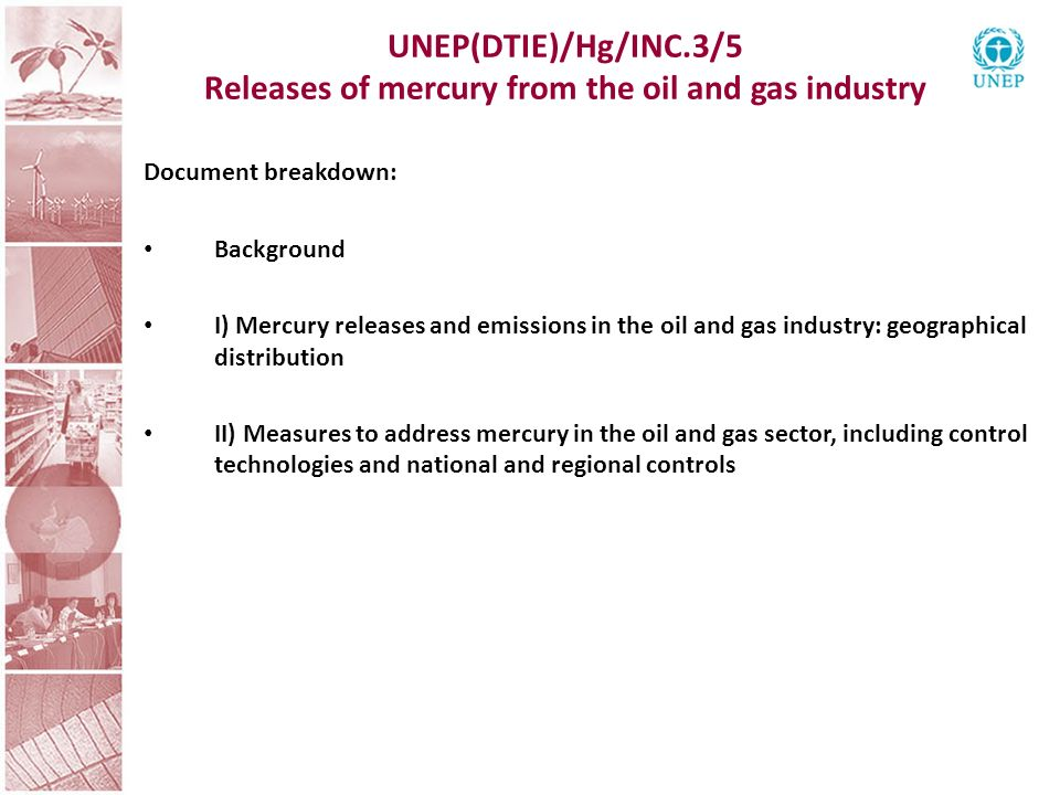 UNEP(DTIE)/Hg/INC.3/5 Releases of mercury from the oil and gas industry Document breakdown: Background I) Mercury releases and emissions in the oil and gas industry: geographical distribution II) Measures to address mercury in the oil and gas sector, including control technologies and national and regional controls