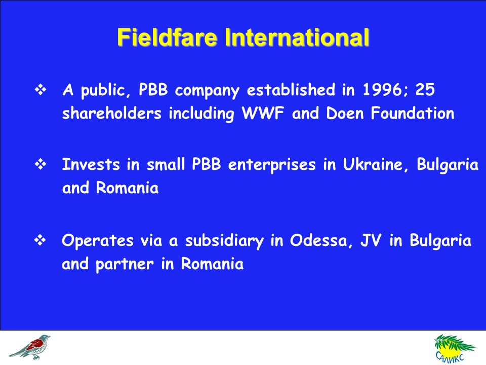 Fieldfare International A public, PBB company established in 1996; 25 shareholders including WWF and Doen Foundation Invests in small PBB enterprises in Ukraine, Bulgaria and Romania Operates via a subsidiary in Odessa, JV in Bulgaria and partner in Romania