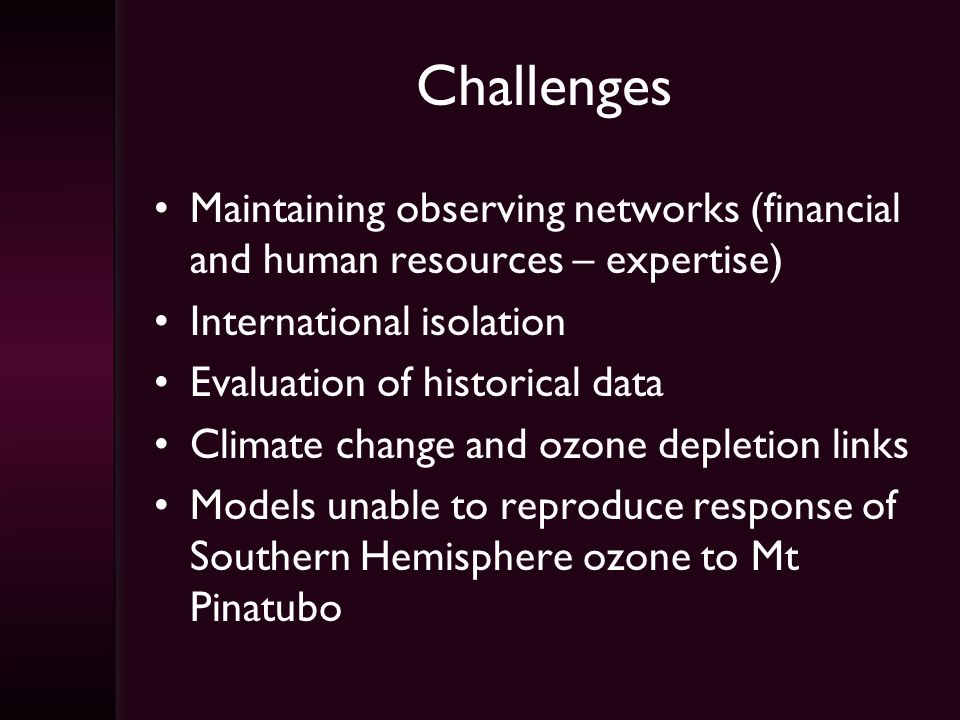 Challenges Maintaining observing networks (financial and human resources – expertise) International isolation Evaluation of historical data Climate change and ozone depletion links Models unable to reproduce response of Southern Hemisphere ozone to Mt Pinatubo