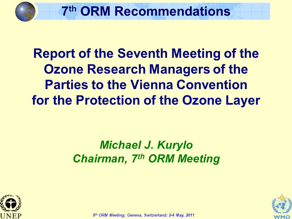 8 th ORM Meeting; Geneva, Switzerland; 2-4 May, th ORM Recommendations Report of the Seventh Meeting of the Ozone Research Managers of the Parties to the Vienna Convention for the Protection of the Ozone Layer Michael J.