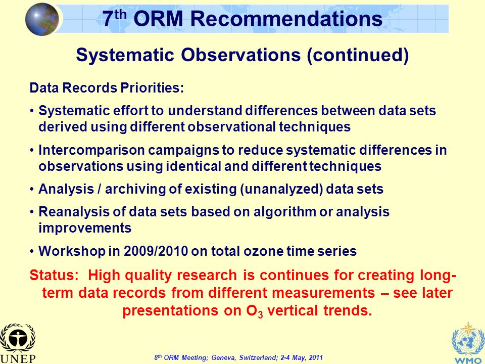 8 th ORM Meeting; Geneva, Switzerland; 2-4 May, th ORM Recommendations Data Records Priorities: Systematic effort to understand differences between data sets derived using different observational techniques Intercomparison campaigns to reduce systematic differences in observations using identical and different techniques Analysis / archiving of existing (unanalyzed) data sets Reanalysis of data sets based on algorithm or analysis improvements Workshop in 2009/2010 on total ozone time series Status: High quality research is continues for creating long- term data records from different measurements – see later presentations on O 3 vertical trends.