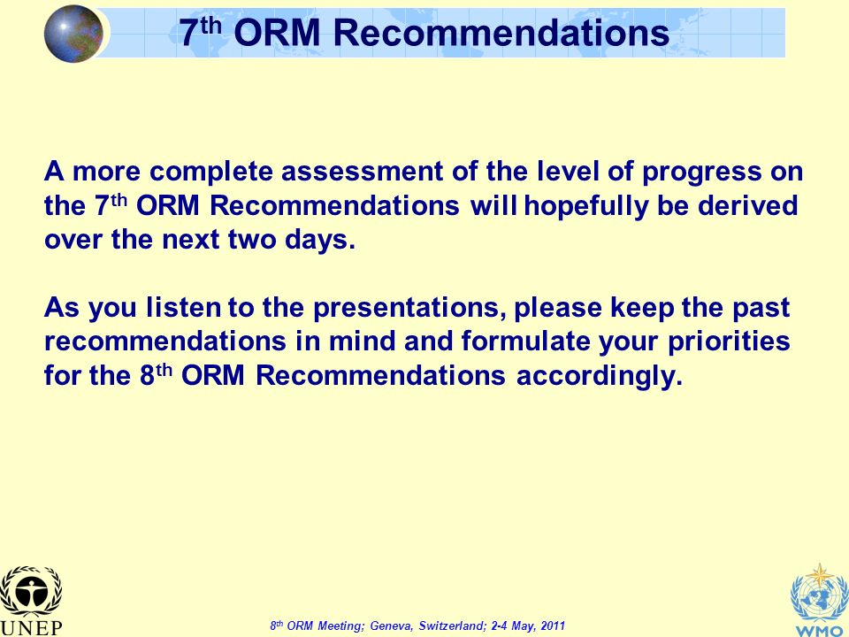 8 th ORM Meeting; Geneva, Switzerland; 2-4 May, th ORM Recommendations A more complete assessment of the level of progress on the 7 th ORM Recommendations will hopefully be derived over the next two days.