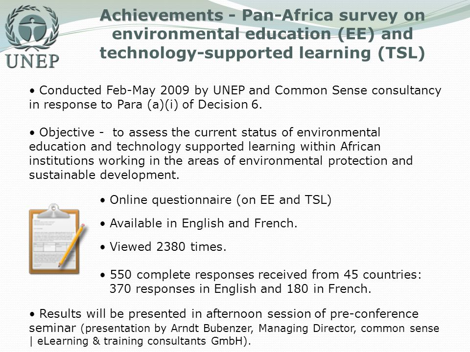Achievements Achievements - Pan-Africa survey on environmental education (EE) and technology-supported learning (TSL) Conducted Feb-May 2009 by UNEP and Common Sense consultancy in response to Para (a)(i) of Decision 6.