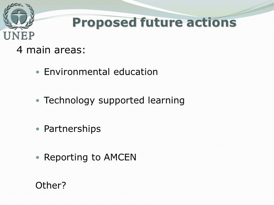 Proposed future actions 4 main areas: Environmental education Technology supported learning Partnerships Reporting to AMCEN Other