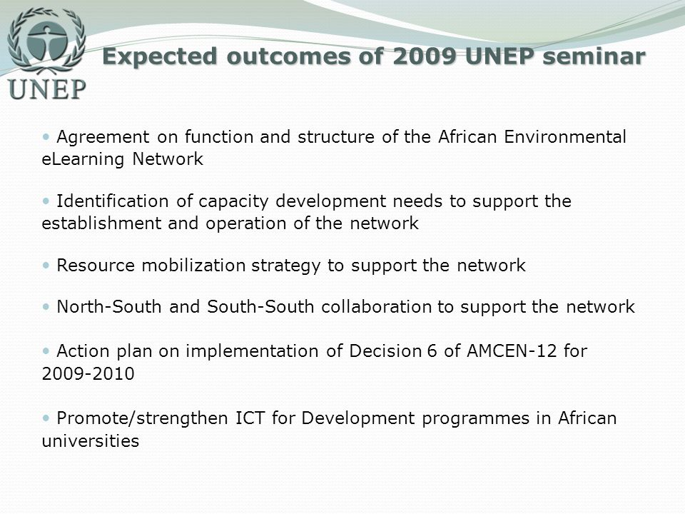 Expected outcomes of 2009 UNEP seminar Agreement on function and structure of the African Environmental eLearning Network Identification of capacity development needs to support the establishment and operation of the network Resource mobilization strategy to support the network North-South and South-South collaboration to support the network Action plan on implementation of Decision 6 of AMCEN-12 for 2009-2010 Promote/strengthen ICT for Development programmes in African universities