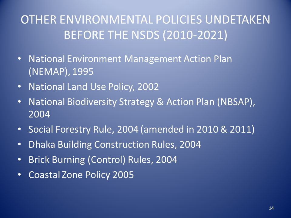 OTHER ENVIRONMENTAL POLICIES UNDETAKEN BEFORE THE NSDS ( ) National Environment Management Action Plan (NEMAP), 1995 National Land Use Policy, 2002 National Biodiversity Strategy & Action Plan (NBSAP), 2004 Social Forestry Rule, 2004 (amended in 2010 & 2011) Dhaka Building Construction Rules, 2004 Brick Burning (Control) Rules, 2004 Coastal Zone Policy