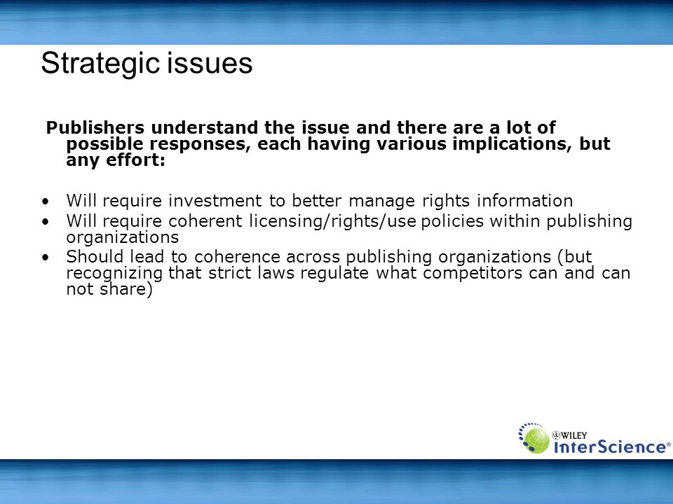 Strategic issues Publishers understand the issue and there are a lot of possible responses, each having various implications, but any effort: Will require investment to better manage rights information Will require coherent licensing/rights/use policies within publishing organizations Should lead to coherence across publishing organizations (but recognizing that strict laws regulate what competitors can and can not share)
