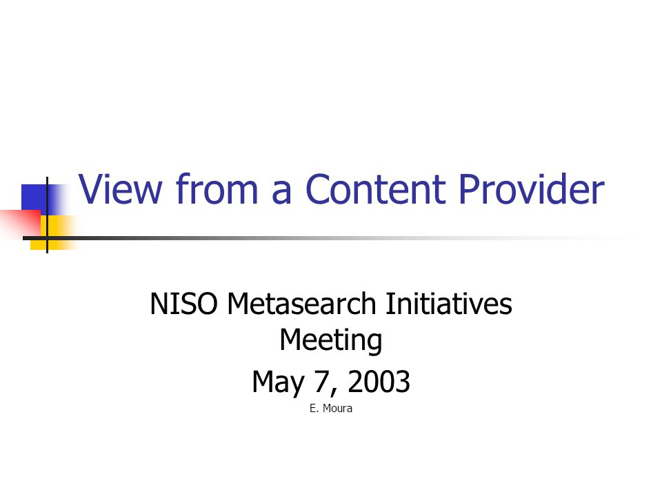 View from a Content Provider NISO Metasearch Initiatives Meeting May 7, 2003 E. Moura