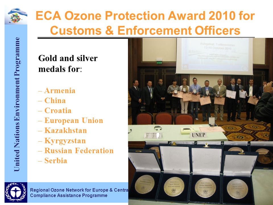 United Nations Environment Programme ECA Ozone Protection Award 2010 for Customs & Enforcement Officers Regional Ozone Network for Europe & Central Asia Compliance Assistance Programme Gold and silver medals for: – Armenia – China – Croatia – European Union – Kazakhstan – Kyrgyzstan – Russian Federation – Serbia