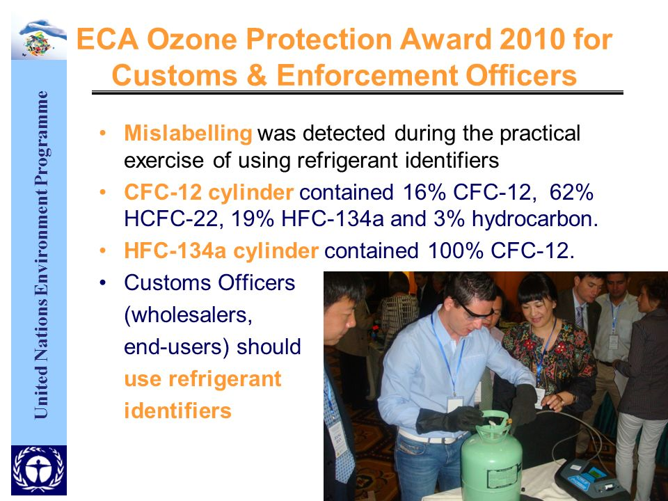 United Nations Environment Programme ECA Ozone Protection Award 2010 for Customs & Enforcement Officers Mislabelling was detected during the practical exercise of using refrigerant identifiers CFC-12 cylinder contained 16% CFC-12, 62% HCFC-22, 19% HFC-134a and 3% hydrocarbon.