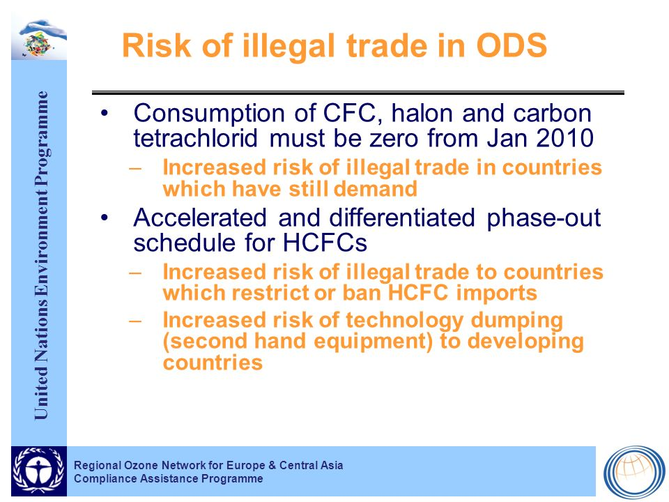 United Nations Environment Programme Risk of illegal trade in ODS Consumption of CFC, halon and carbon tetrachlorid must be zero from Jan 2010 –Increased risk of illegal trade in countries which have still demand Accelerated and differentiated phase-out schedule for HCFCs –Increased risk of illegal trade to countries which restrict or ban HCFC imports –Increased risk of technology dumping (second hand equipment) to developing countries Regional Ozone Network for Europe & Central Asia Compliance Assistance Programme