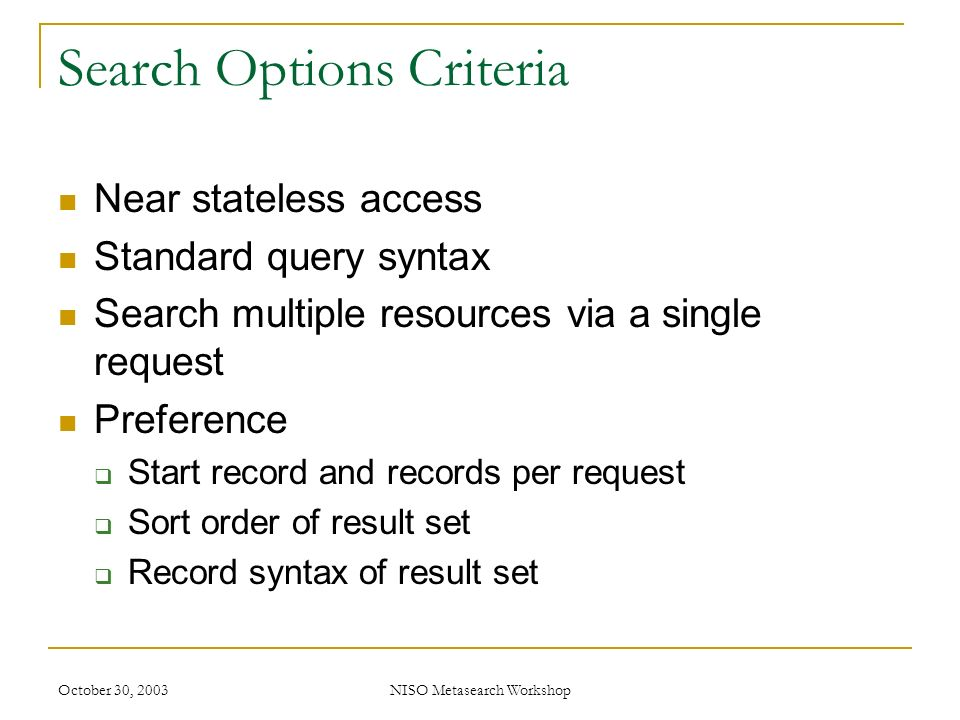 October 30, 2003NISO Metasearch Workshop Search Options Criteria Near stateless access Standard query syntax Search multiple resources via a single request Preference Start record and records per request Sort order of result set Record syntax of result set