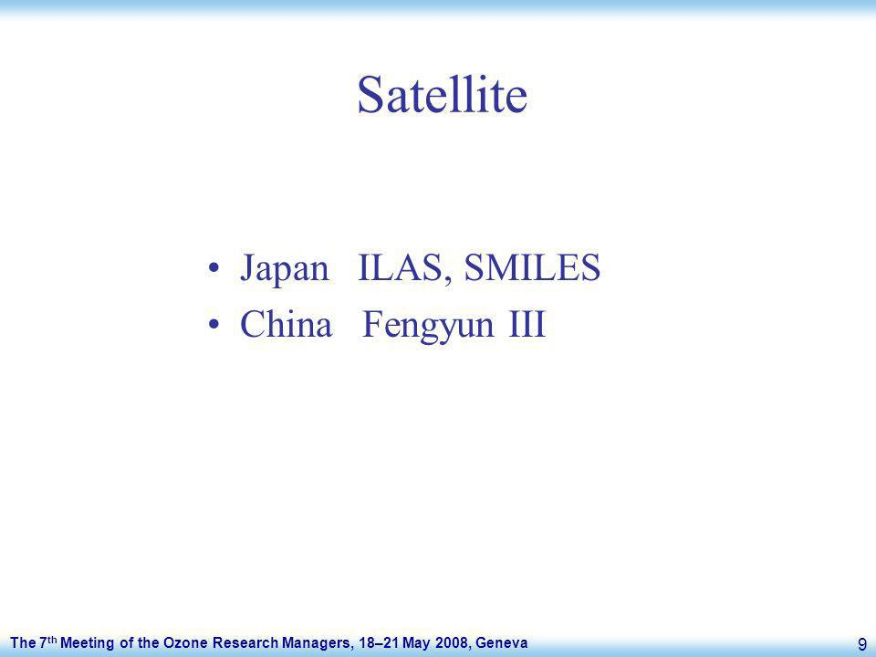 The 7 th Meeting of the Ozone Research Managers, 18–21 May 2008, Geneva 9 Satellite Japan ILAS, SMILES China Fengyun III