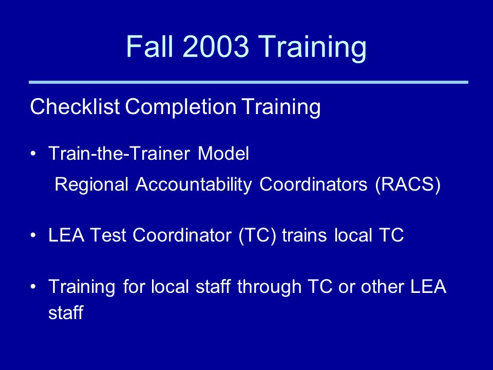 Fall 2003 Training Checklist Completion Training Train-the-Trainer Model Regional Accountability Coordinators (RACS) LEA Test Coordinator (TC) trains local TC Training for local staff through TC or other LEA staff