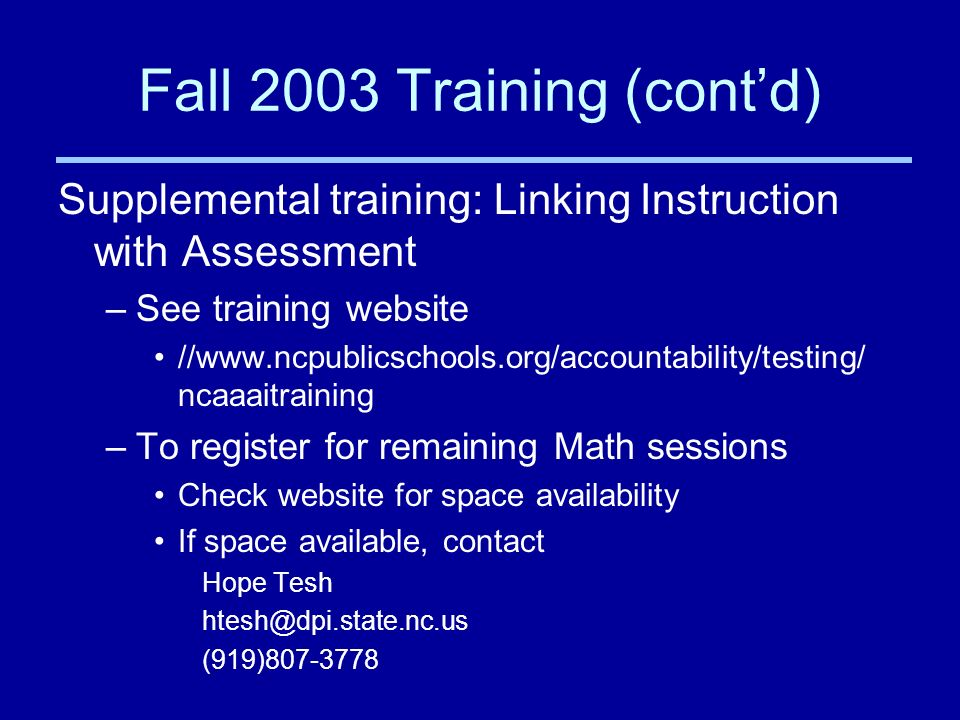 Fall 2003 Training (contd) Supplemental training: Linking Instruction with Assessment –See training website //www.ncpublicschools.org/accountability/testing/ ncaaaitraining –To register for remaining Math sessions Check website for space availability If space available, contact Hope Tesh htesh@dpi.state.nc.us (919)807-3778