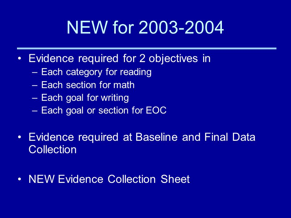 NEW for 2003-2004 Evidence required for 2 objectives in –Each category for reading –Each section for math –Each goal for writing –Each goal or section for EOC Evidence required at Baseline and Final Data Collection NEW Evidence Collection Sheet