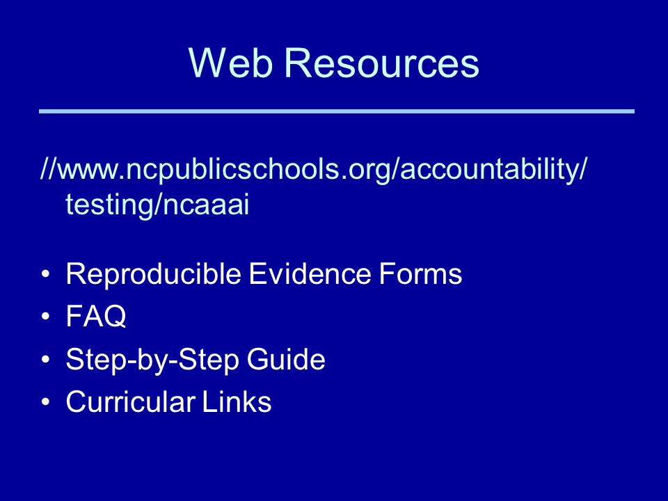 Web Resources //www.ncpublicschools.org/accountability/ testing/ncaaai Reproducible Evidence Forms FAQ Step-by-Step Guide Curricular Links