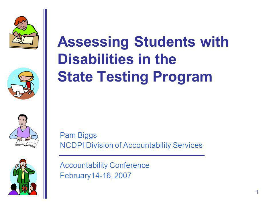 1 Assessing Students with Disabilities in the State Testing Program Pam Biggs NCDPI Division of Accountability Services Accountability Conference February14-16, 2007