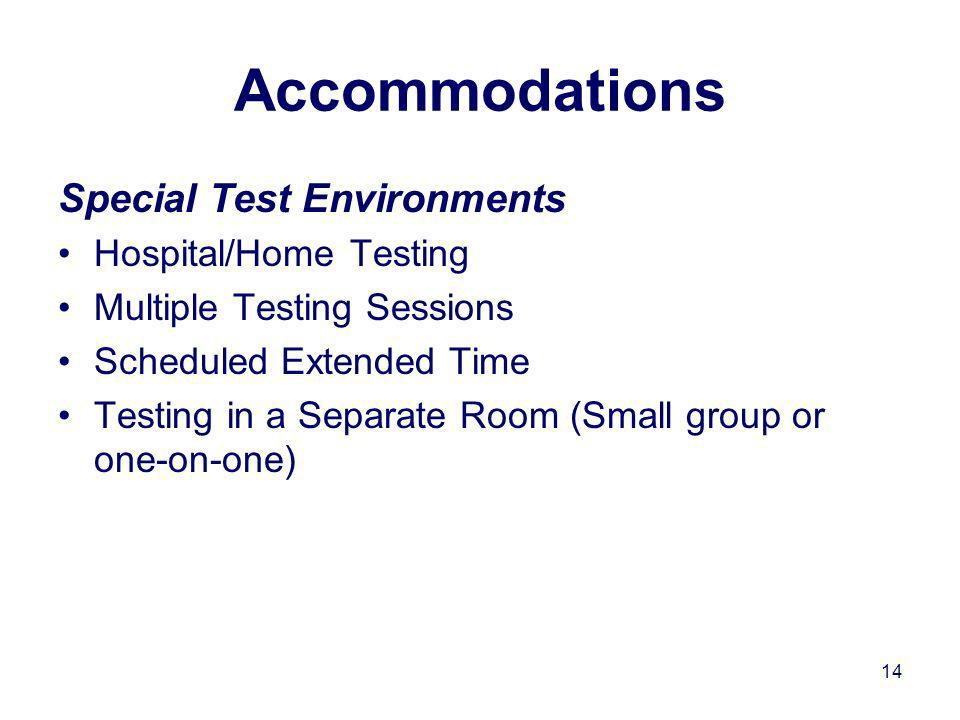14 Accommodations Special Test Environments Hospital/Home Testing Multiple Testing Sessions Scheduled Extended Time Testing in a Separate Room (Small group or one-on-one)