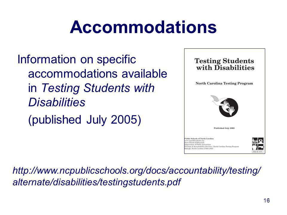 16 Accommodations Information on specific accommodations available in Testing Students with Disabilities (published July 2005) http://www.ncpublicschools.org/docs/accountability/testing/ alternate/disabilities/testingstudents.pdf