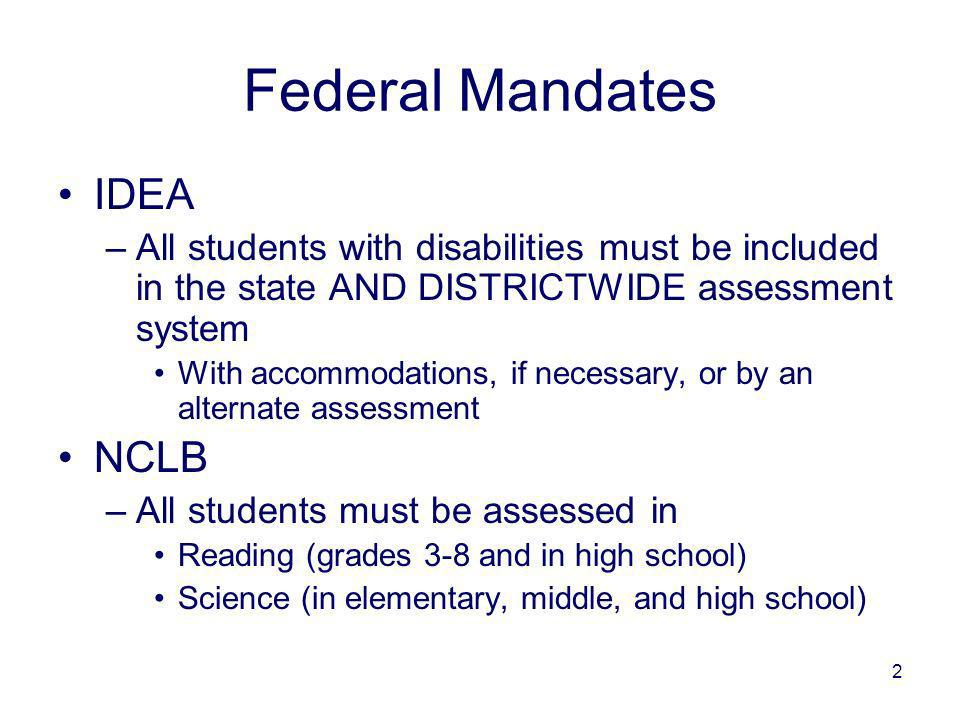 2 Federal Mandates IDEA –All students with disabilities must be included in the state AND DISTRICTWIDE assessment system With accommodations, if necessary, or by an alternate assessment NCLB –All students must be assessed in Reading (grades 3-8 and in high school) Science (in elementary, middle, and high school)