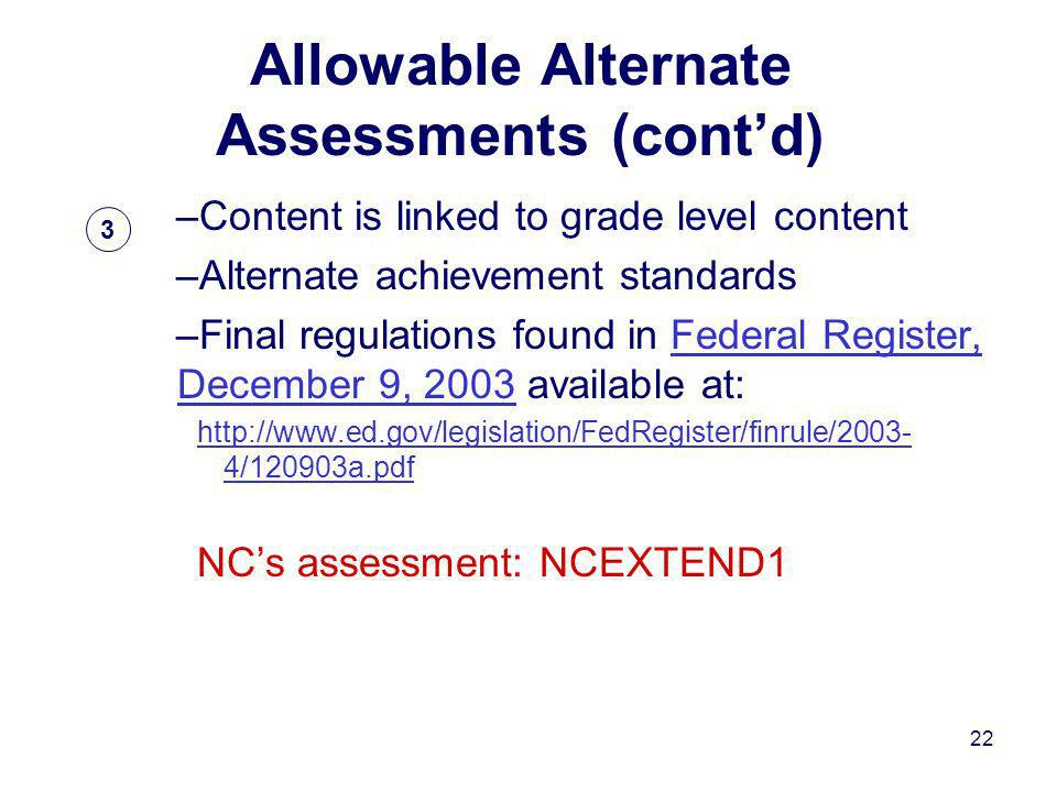 22 Allowable Alternate Assessments (contd) –Content is linked to grade level content –Alternate achievement standards –Final regulations found in Federal Register, December 9, 2003 available at:Federal Register, December 9, /120903a.pdf NCs assessment: NCEXTEND1 3