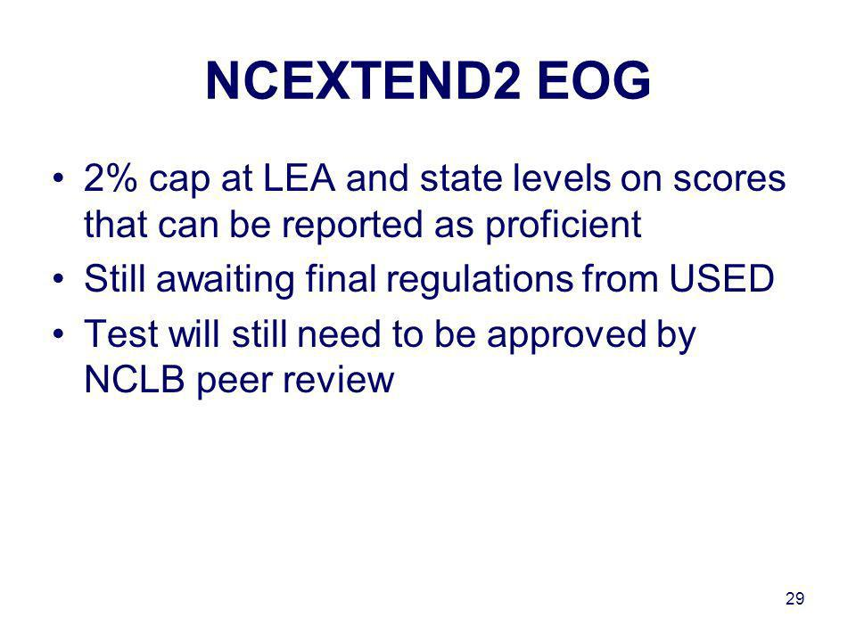 29 NCEXTEND2 EOG 2% cap at LEA and state levels on scores that can be reported as proficient Still awaiting final regulations from USED Test will still need to be approved by NCLB peer review