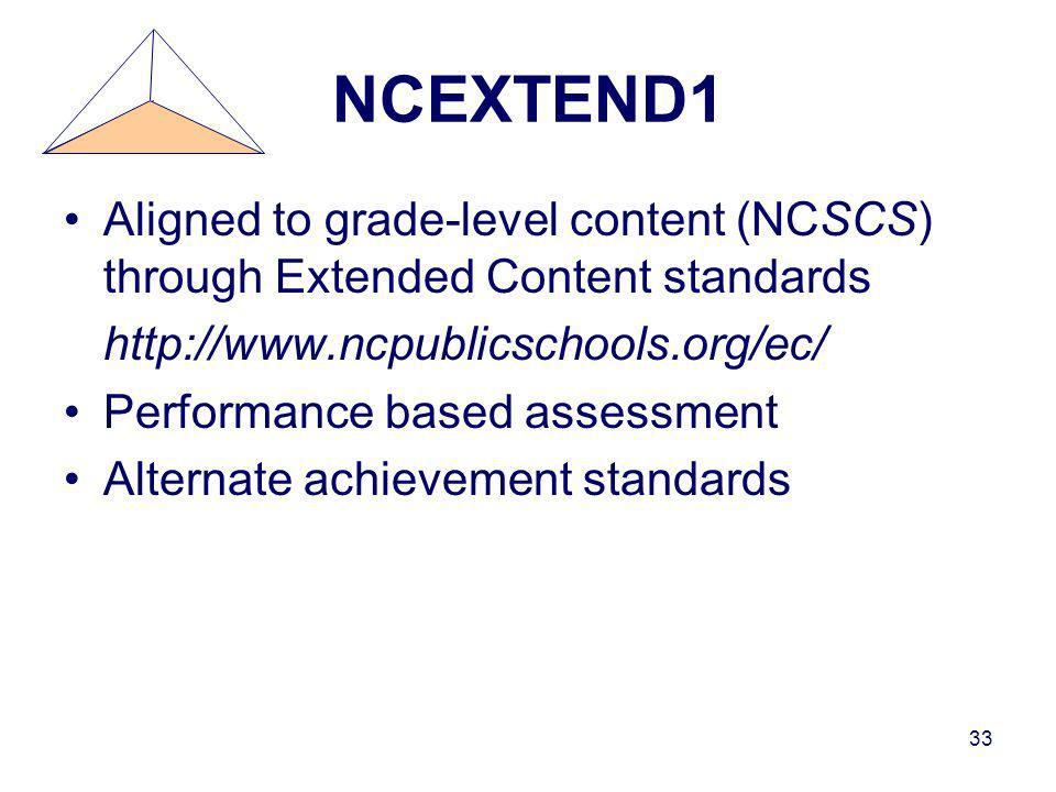 33 NCEXTEND1 Aligned to grade-level content (NCSCS) through Extended Content standards http://www.ncpublicschools.org/ec/ Performance based assessment Alternate achievement standards